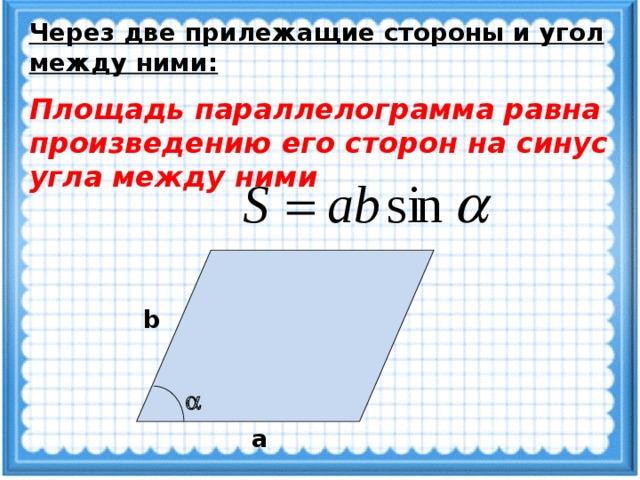 Через две прилежащие стороны и угол между ними: Площадь параллелограмма равна произведению его сторон на синус угла между ними b  a