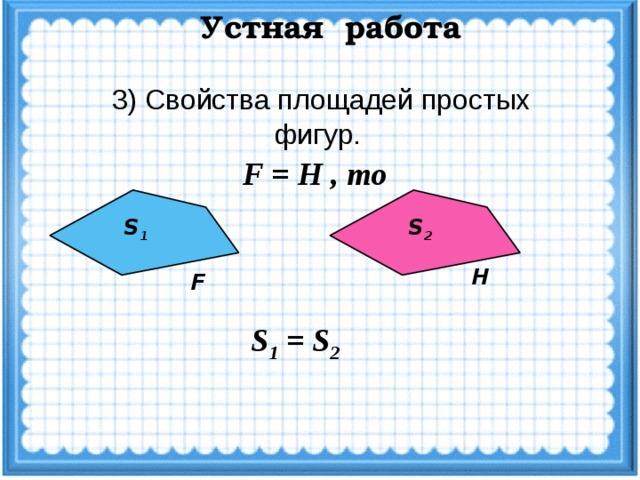 Устная работа 3) Свойства площадей простых фигур.  F = H , то S 1 S 2 H F S 1 = S 2