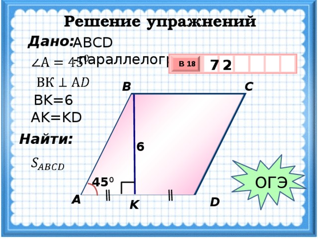 Решение упражнений Дано: ABCD -параллелограмм  2 7 В 18 х 3 х 1 0  B C BK=6 AK=KD Найти: 6  ОГЭ 45 0 А D K