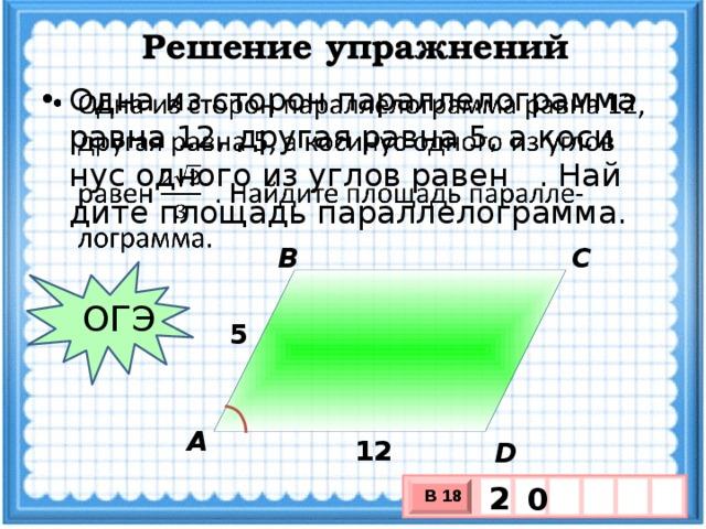 Решение упражнений Одна из сторон параллелограмма равна 12, другая равна 5, а косинус одного из углов равен  . Найдите площадь параллелограмма.  В С ОГЭ 5 А 12 D 2 0 В 18 х 3 х 1 0
