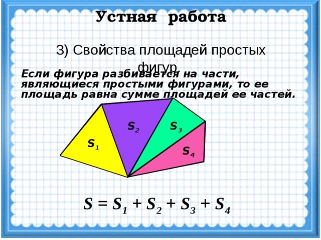 Устная работа 3) Свойства площадей простых фигур. Если фигура разбивается на части, являющиеся простыми фигурами, то ее площадь равна сумме площадей ее частей. S 2 S 3 S 1 S 4 S = S 1 + S 2 + S 3 + S 4