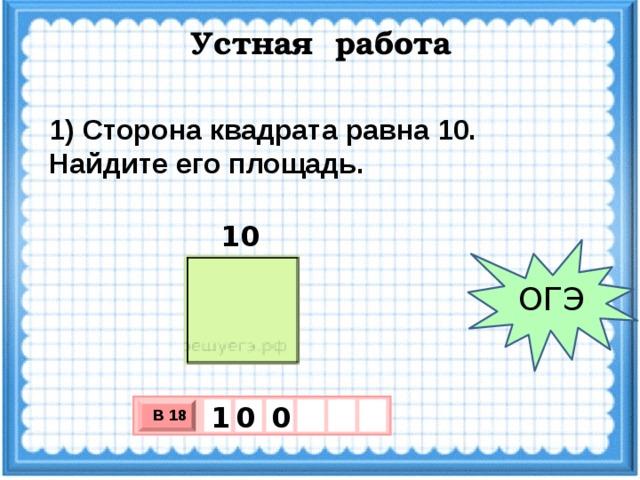 Устная работа 1) Сторона квадрата равна 10. Найдите его площадь. 10 ОГЭ 0 0 1 В 18 х 3 х 1 0