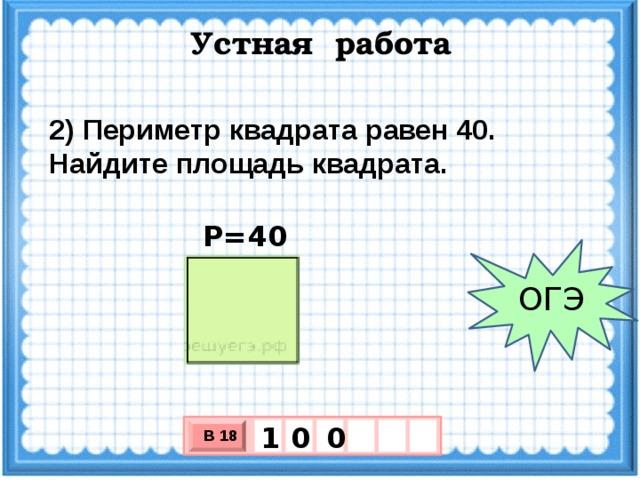 Устная работа 2) Периметр квадрата равен 40. Найдите площадь квадрата. Р=40 ОГЭ 0 0 1 В 18 х 3 х 1 0