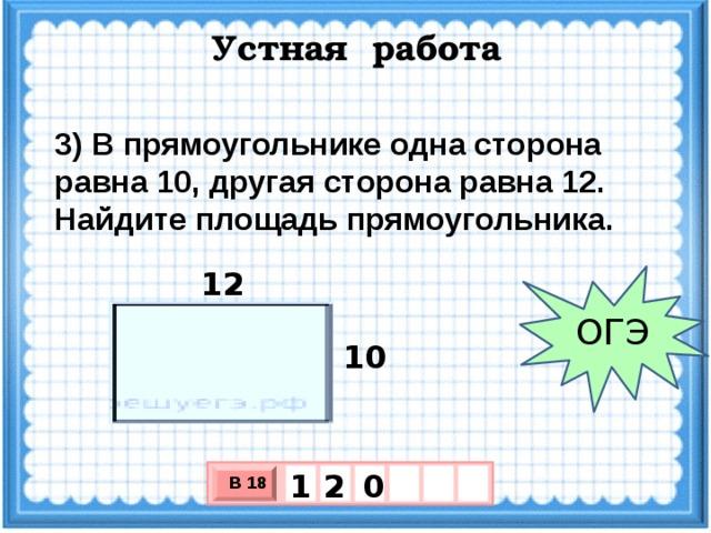 Устная работа 3)В прямоугольнике одна сторона равна 10, другая сторона равна 12. Найдите площадь прямоугольника. 12 ОГЭ 10 0 2 1 В 18 х 3 х 1 0