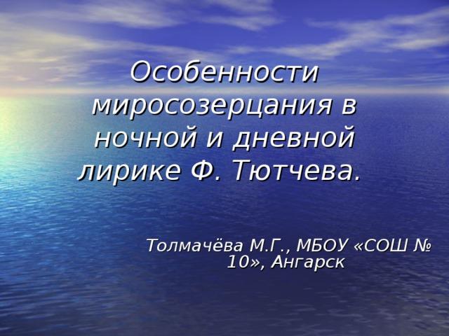 Особенности миросозерцания в ночной и дневной лирике Ф. Тютчева.  Толмачёва М.Г., МБОУ «СОШ № 10», Ангарск