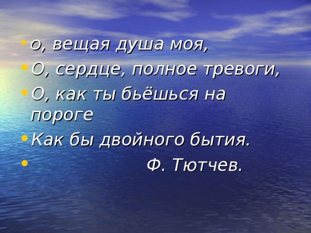 О , вещая душа моя, О, сердце, полное тревоги, О, как ты бьёшься на пороге Как бы двойного бытия.  Ф. Тютчев.