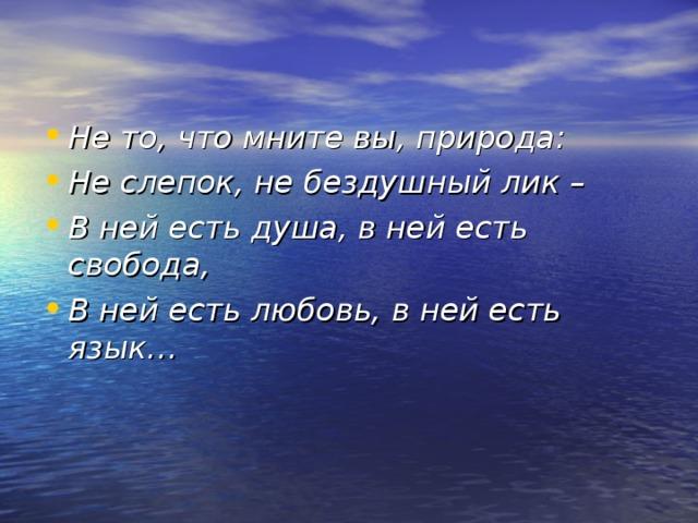 Не то, что мните вы, природа: Не слепок, не бездушный лик – В ней есть душа, в ней есть свобода, В ней есть любовь, в ней есть язык…