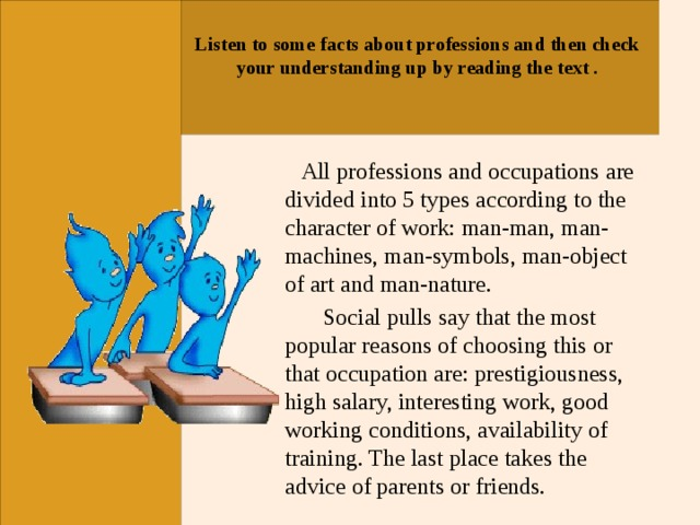 Listen to some facts about professions and then check your understanding up by reading the text .    All professions and occupations are divided into 5 types according to the character of work: man-man, man-machines, man-symbols, man-object of art and man-nature.  Social pulls say that the most popular reasons of choosing this or that occupation are: prestigiousness, high salary, interesting work, good working conditions, availability of training. The last place takes the advice of parents or friends.
