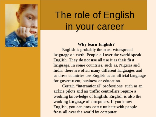 """The role of English in your career   Why learn English?  English is probably the most widespread language on earth. People all over the world speak English. They do not use all use it as their first language. In some countries, such as, Nigeria and India, there are often many different languages and so these countries use English as an official language for government, business or education.  Certain """"international"""" professions, such as an airline pilots and air traffic controllers require a working knowledge of English. English is also the working language of computers. If you know English, you can now communicate with people from all over the world by computer."""