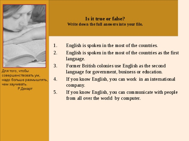 Is it true or false? Write down the full answers into your file. English is spoken in the most of the countries. English is spoken in the most of the countries as the first language. Former British colonies use English as the second language for government, business or education. If you know English, you can work in an international company. If you know English, you can communicate with people from all over the world by computer.      Для того, чтобы совершенствовать ум, надо больше размышлять, чем заучивать. Р.Декарт