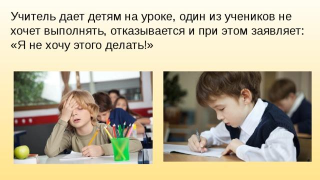 Учитель дает детям на уроке, один из учеников не хочет выполнять, отказывается и при этом заявляет: «Я не хочу этого делать!»