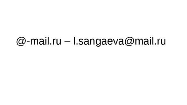 @-mail.ru – l.sangaeva@mail.ru