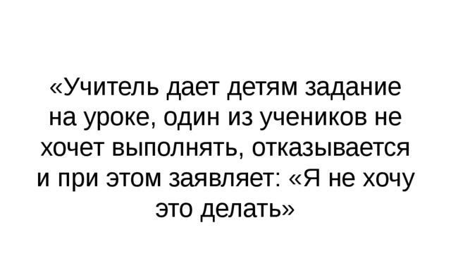 «Учитель дает детям задание на уроке, один из учеников не хочет выполнять, отказывается и при этом заявляет: «Я не хочу это делать»