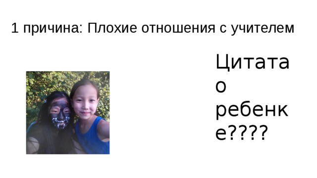 1 причина: Плохие отношения с учителем Цитата о ребенке????