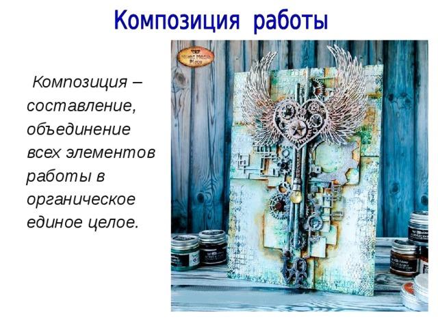 Композиция – составление, объединение всех элементов работы в органическое единое целое.
