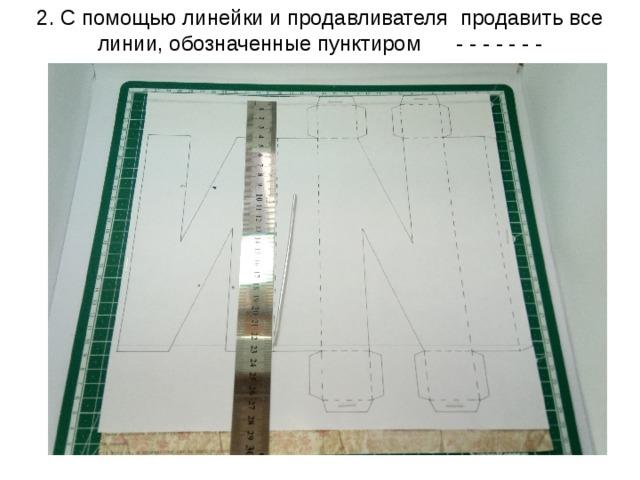 2. С помощью линейки и продавливателя продавить все линии, обозначенные пунктиром - - - - - - -