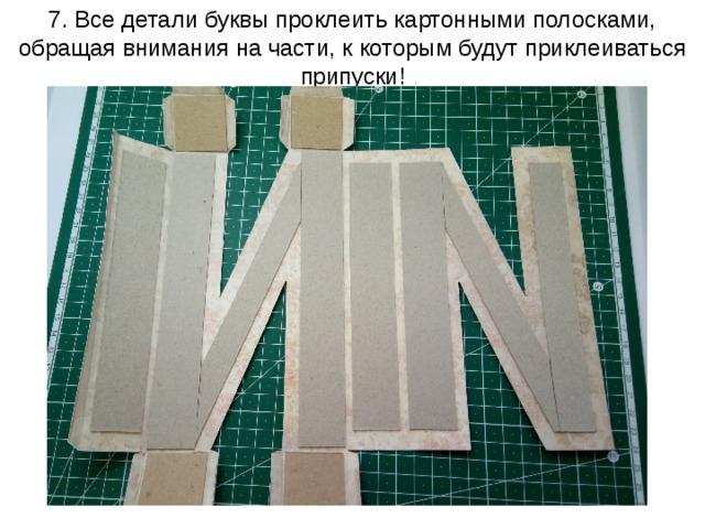 7. Все детали буквы проклеить картонными полосками, обращая внимания на части, к которым будут приклеиваться припуски!