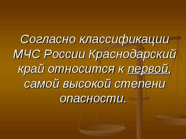 Согласно классификации МЧС России Краснодарский край относится к первой , самой высокой степени опасности.