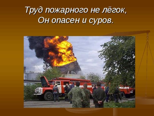 Труд пожарного не лёгок,  Он опасен и суров.
