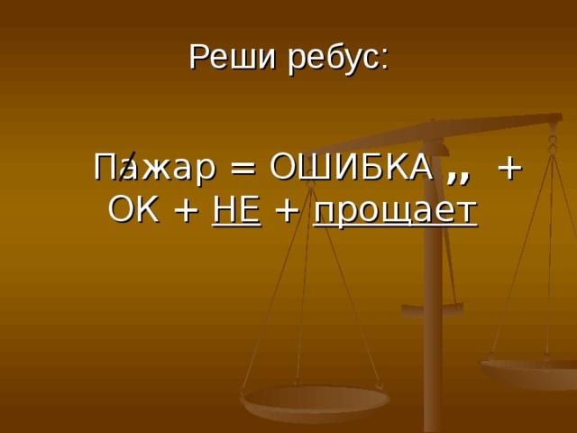 Реши ребус: Пажар = ОШИБКА ,, + ОК + НЕ + прощает Пажар = ОШИБКА ,, + ОК + НЕ + прощает Пажар = ОШИБКА ,, + ОК + НЕ + прощает