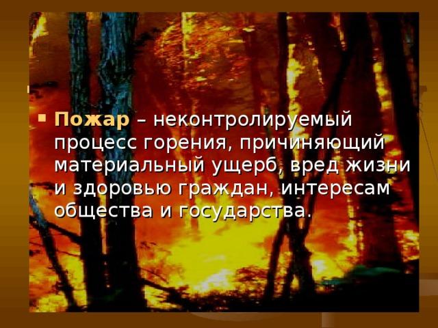 по Пожар  – неконтролируемый процесс горения, причиняющий материальный ущерб, вред жизни и здоровью граждан, интересам общества и государства.