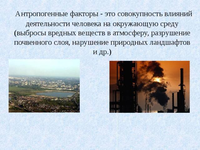 Антропогенные факторы - это  совокупность влияний деятельности человека на окружающую среду (выбросы вредных веществ в атмосферу, разрушение почвенного слоя, нарушение природных ландшафтов и др.)