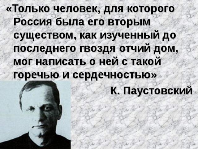 «Только человек, для которого Россия была его вторым существом, как изученный до последнего гвоздя отчий дом, мог написать о ней с такой горечью и сердечностью»  К. Паустовский