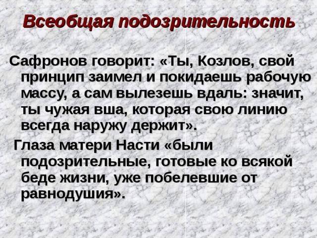 Всеобщая подозрительность Сафронов говорит: «Ты, Козлов, свой принцип заимел и покидаешь рабочую массу, а сам вылезешь вдаль: значит, ты чужая вша, которая свою линию всегда наружу держит».  Глаза матери Насти «были подозрительные, готовые ко всякой беде жизни, уже побелевшие от равнодушия».