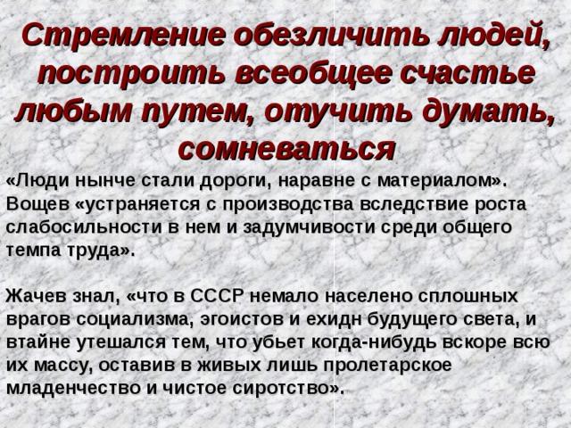 Стремление обезличить людей, построить всеобщее счастье любым путем, отучить думать, сомневаться «Люди нынче стали дороги, наравне с материалом». Вощев «устраняется с производства вследствие роста слабосильности в нем и задумчивости среди общего темпа труда».  Жачев знал, «что в СССР немало населено сплошных врагов социализма, эгоистов и ехидн будущего света, и втайне утешался тем, что убьет когда-нибудь вскоре всю их массу, оставив в живых лишь пролетарское младенчество и чистое сиротство».