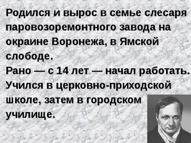Родился и вырос в семье слесаря паровозоремонтного завода на окраине Воронежа, в Ямской слободе. Рано — с 14 лет — начал работать. Учился в церковно-приходской школе, затем в городском училище.