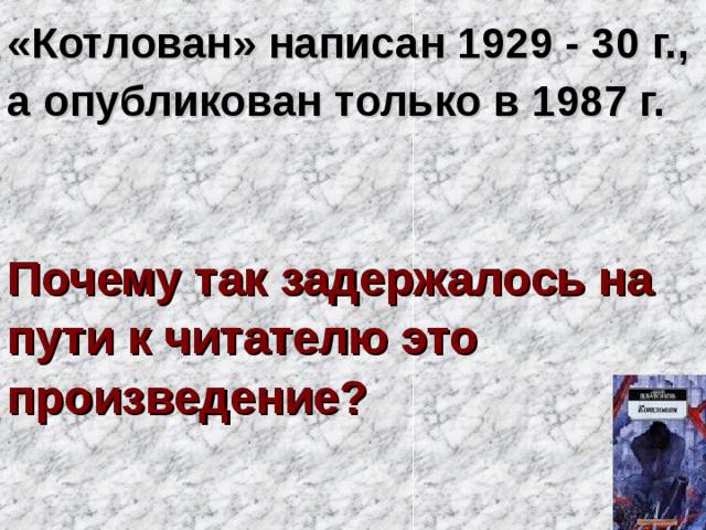 «Котлован» написан 1929 - 30 г., а опубликован только в 1987 г.    Почему так задержалось на пути к читателю это произведение?