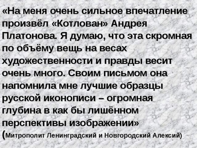 «На меня очень сильное впечатление произвёл «Котлован» Андрея Платонова. Я думаю, что эта скромная по объёму вещь на весах художественности и правды весит очень много. Своим письмом она напомнила мне лучшие образцы русской иконописи – огромная глубина в как бы лишённом перспективы изображении» ( Митрополит Ленинградский и Новгородский Алексий)