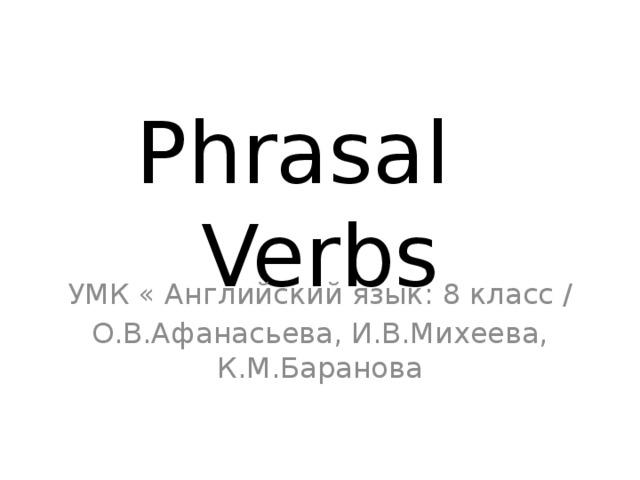 Phrasal Verbs УМК « Английский язык: 8 класс / О.В.Афанасьева, И.В.Михеева, К.М.Баранова
