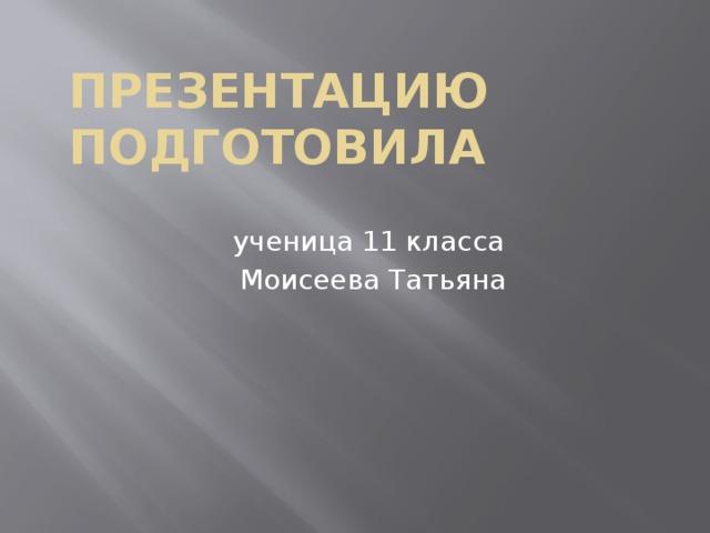 Презентацию подготовила ученица 11 класса Моисеева Татьяна