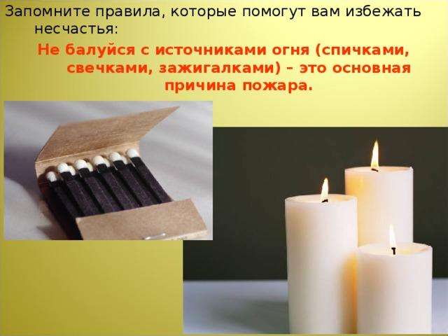 Запомните правила, которые помогут вам избежать несчастья: Не балуйся с источниками огня (спичками, свечками, зажигалками) – это основная причина пожара.