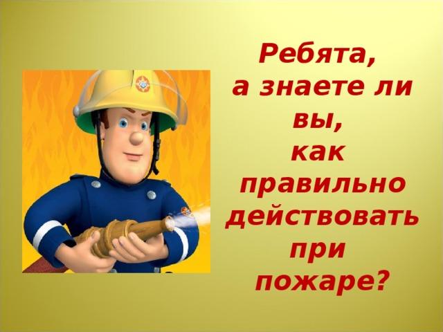 Ребята, а знаете ли вы,  как правильно действовать при пожаре?