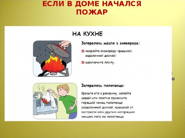ЕСЛИ В ДОМЕ НАЧАЛСЯ ПОЖАР Правило 1.  Если огонь небольшой, можно попробовать сразу же затушить его, набросив на него плотную ткань или одеяло или вылив кастрюлю воды.