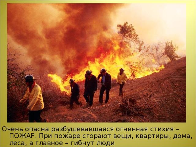 Очень опасна разбушевавшаяся огненная стихия – ПОЖАР. При пожаре сгорают вещи, квартиры, дома, леса, а главное – гибнут люди