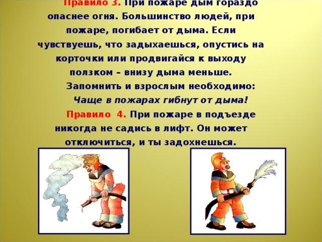 Правило 3. При пожаре дым гораздо опаснее огня. Большинство людей, при пожаре, погибает от дыма. Если чувствуешь, что задыхаешься, опустись на корточки или продвигайся к выходу ползком – внизу дыма меньше. Запомнить и взрослым необходимо: Чаще в пожарах гибнут от дыма! Правило 4. При пожаре в подъезде никогда не садись в лифт. Он может отключиться, и ты задохнешься.