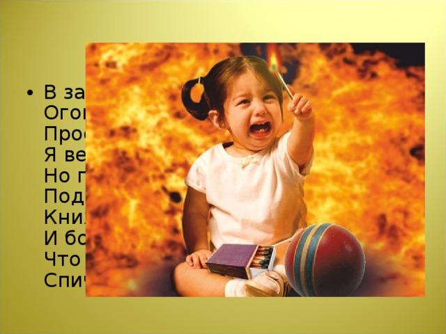 В зажигалке или спичке -  Огонёчек – невеличка  Просит: «Поиграй со мной,  Я ведь робкий и ручной».  Но плохая он игрушка:  Подожжёт диван, подушку,  Книжки, стол, ковёр, обои,  И большой пожар устроит.  Что запомнить мы должны?  Спички детям не нужны!