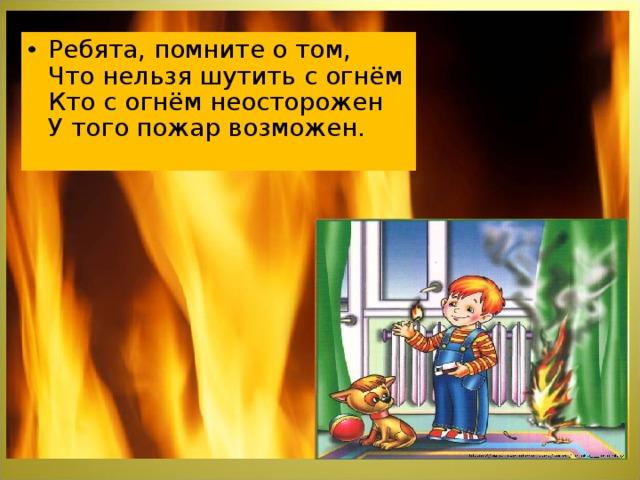 Ребята, помните о том,  Что нельзя шутить с огнём  Кто с огнём неосторожен  У того пожар возможен.