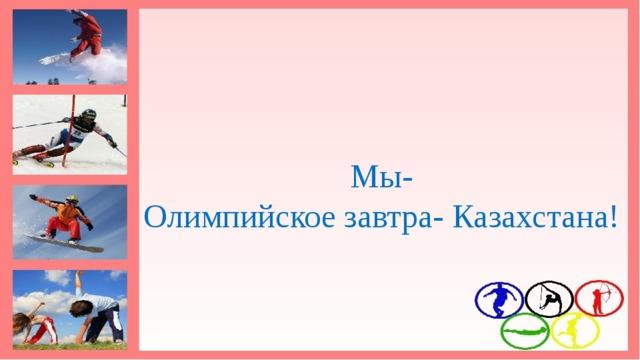 Мы-  Олимпийское завтра- Казахстана!