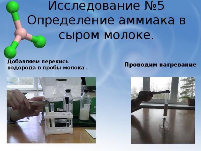 Исследование №5  Определение аммиака в сыром молоке. Добавляем перекись водорода в пробы молока . Проводим нагревание