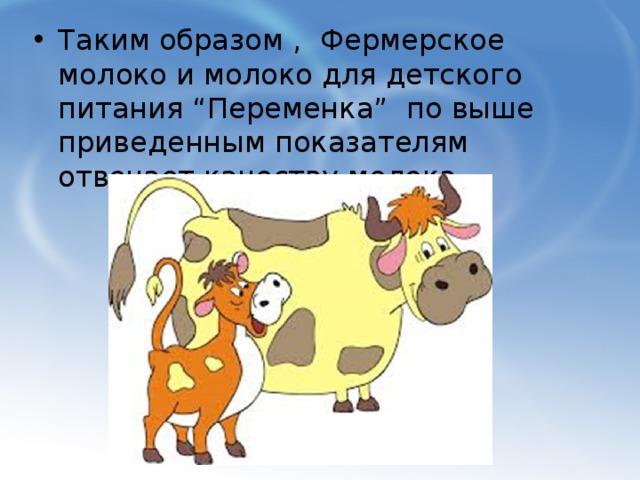 """Таким образом , Фермерское молоко и молоко для детского питания """"Переменка"""" по выше приведенным показателям отвечает качеству молока ."""