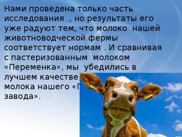 Нами проведена только часть исследования , но результаты его уже радуют тем, что молоко нашей животноводческой фермы соответствует нормам . И сравнивая с пастеризованным молоком «Переменка», мы убедились в лучшем качестве натурального молока нашего «Племенного завода».
