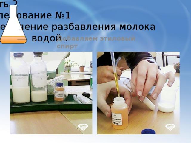 Часть 2  Исследование №1  Определение разбавления молока  водой . Добавляем этиловый спирт