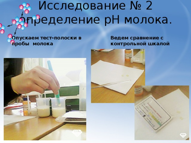 Исследование № 2  определение рН молока. Опускаем тест-полоски в пробы молока Ведем сравнение с контрольной шкалой