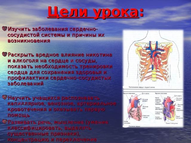 Цели урока : Изучить заболевания сердечно-сосудистой системы и причины их возникновения Раскрыть вредное влияние никотина и алкоголя на сердце и сосуды, показать необходимость тренировки сердца для сохранения здоровья и профилактики сердечно-сосудистых заболеваний Научить учащихся распознавать капиллярное, венозное, артериальное кровотечения и оказывать первую помощь Развивать речь, мышление (умение классифицировать, выделять существенные признаки), концентрацию и переключение внимания. Воспитание милосердия и доброты 4