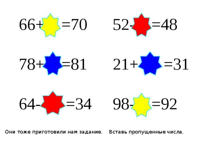 52- 4 =48 66+ 4 =70 21+ 10 =31 78+ 3 =81 64- 30 =34 98- 6 =92 Они тоже приготовили нам задание. Вставь пропущенные числа.