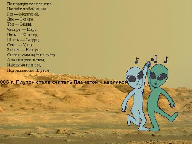По порядку все планеты  Назовёт любой из нас:  Раз — Меркурий,  Два — Венера,  Три — Земля,  Четыре — Марс.  Пять — Юпитер,  Шесть — Сатурн,  Семь — Уран,  За ним — Нептун.  Он восьмым идёт по счёту.  А за ним уже, потом,  И девятая планета,  Под названием Плутон. С 2006 г. Плутон стали считать Планетой – карликом.